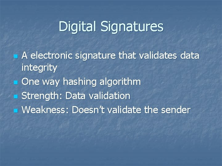 Digital Signatures n n A electronic signature that validates data integrity One way hashing