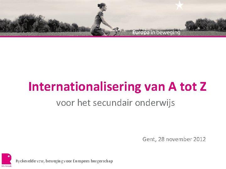 Internationalisering van A tot Z voor het secundair onderwijs Gent, 28 november 2012 Ryckevelde