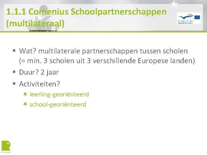 1. 1. 1 Comenius Schoolpartnerschappen (multilateraal) § Wat? multilaterale partnerschappen tussen scholen (= min.