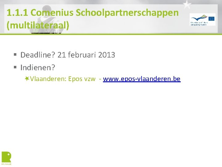 1. 1. 1 Comenius Schoolpartnerschappen (multilateraal) § Deadline? 21 februari 2013 § Indienen? Vlaanderen: