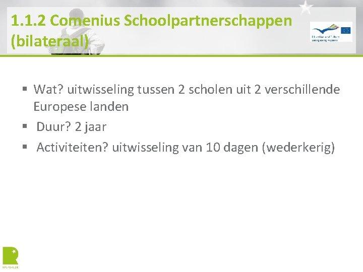 1. 1. 2 Comenius Schoolpartnerschappen (bilateraal) § Wat? uitwisseling tussen 2 scholen uit 2