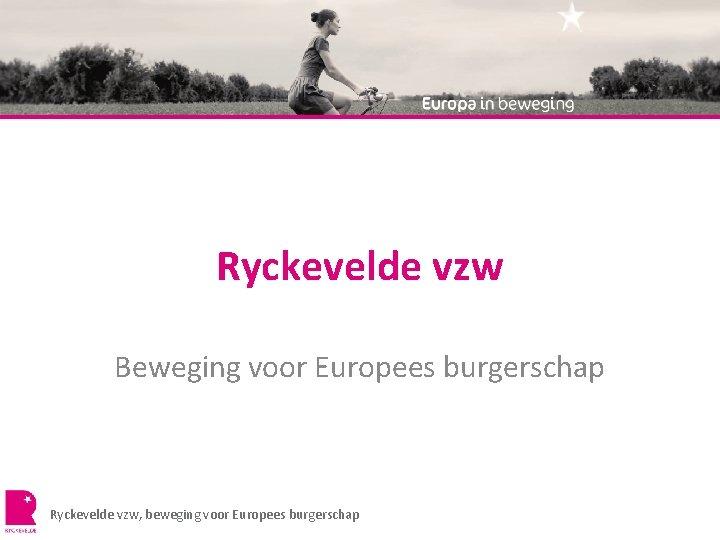Ryckevelde vzw Beweging voor Europees burgerschap Ryckevelde vzw, beweging voor Europees burgerschap
