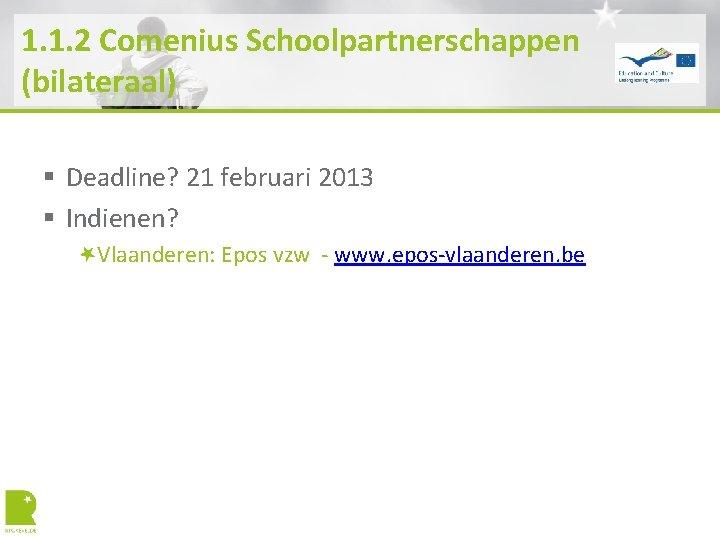 1. 1. 2 Comenius Schoolpartnerschappen (bilateraal) § Deadline? 21 februari 2013 § Indienen? Vlaanderen: