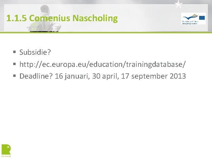 1. 1. 5 Comenius Nascholing § Subsidie? § http: //ec. europa. eu/education/trainingdatabase/ § Deadline?