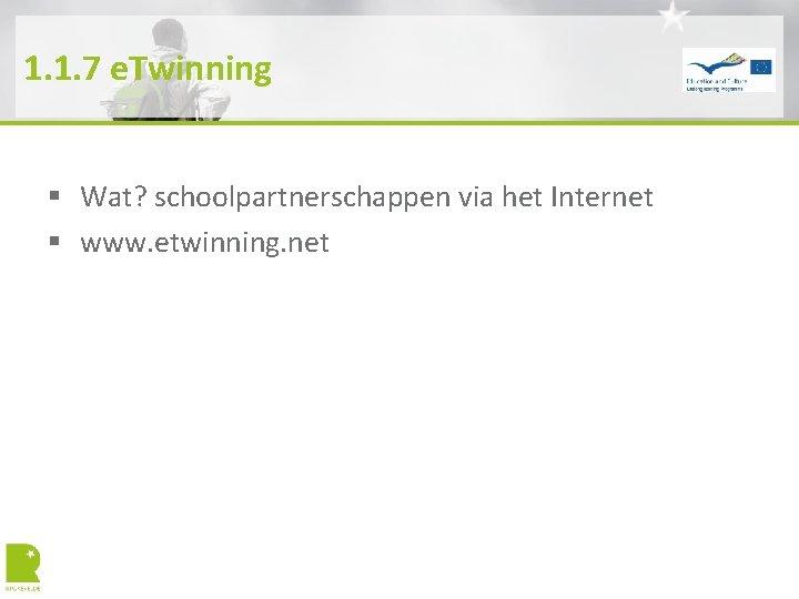 1. 1. 7 e. Twinning § Wat? schoolpartnerschappen via het Internet § www. etwinning.
