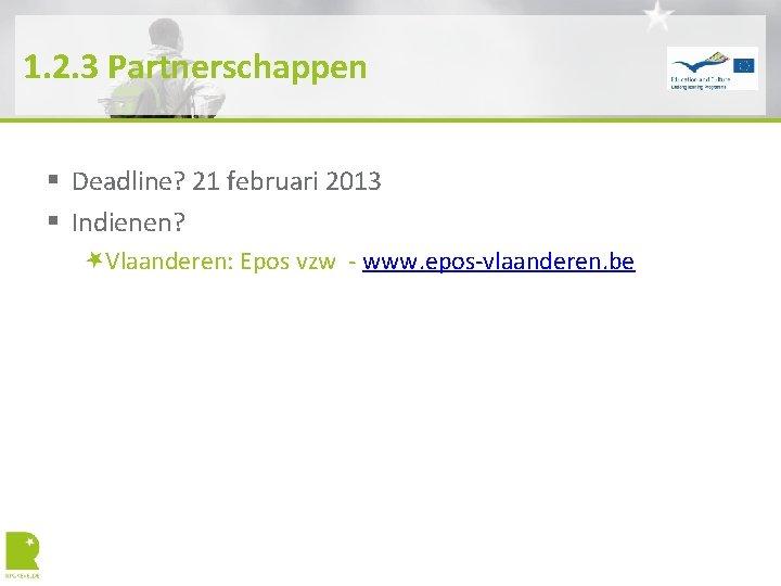 1. 2. 3 Partnerschappen § Deadline? 21 februari 2013 § Indienen? Vlaanderen: Epos vzw