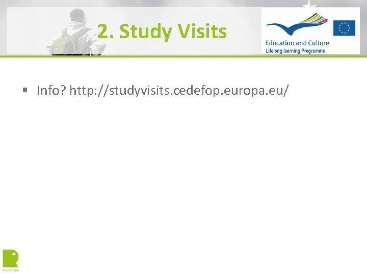 2. Study Visits § Info? http: //studyvisits. cedefop. europa. eu/