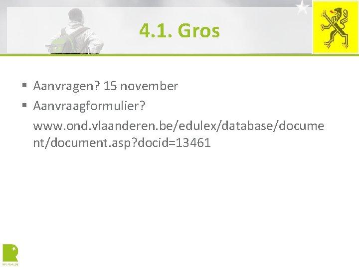 4. 1. Gros § Aanvragen? 15 november § Aanvraagformulier? www. ond. vlaanderen. be/edulex/database/docume nt/document.
