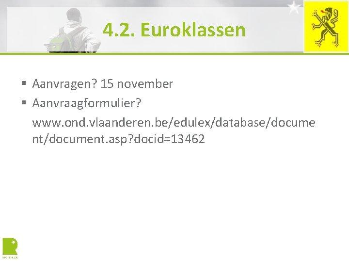 4. 2. Euroklassen § Aanvragen? 15 november § Aanvraagformulier? www. ond. vlaanderen. be/edulex/database/docume nt/document.