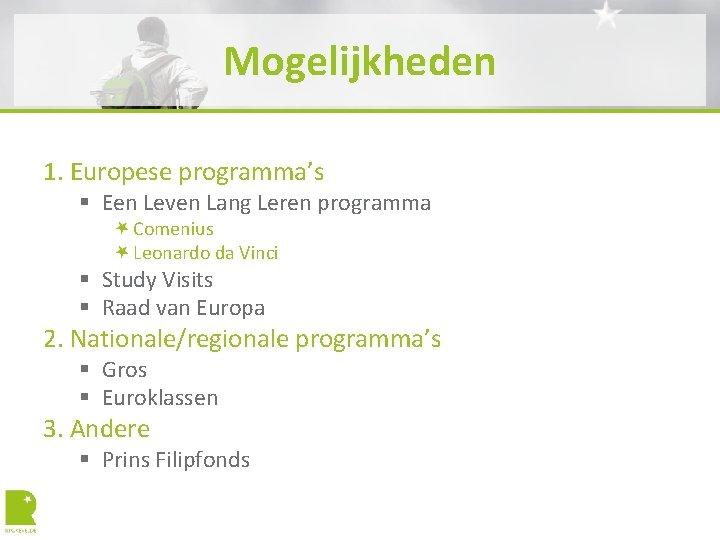 Mogelijkheden 1. Europese programma's § Een Leven Lang Leren programma Comenius Leonardo da Vinci