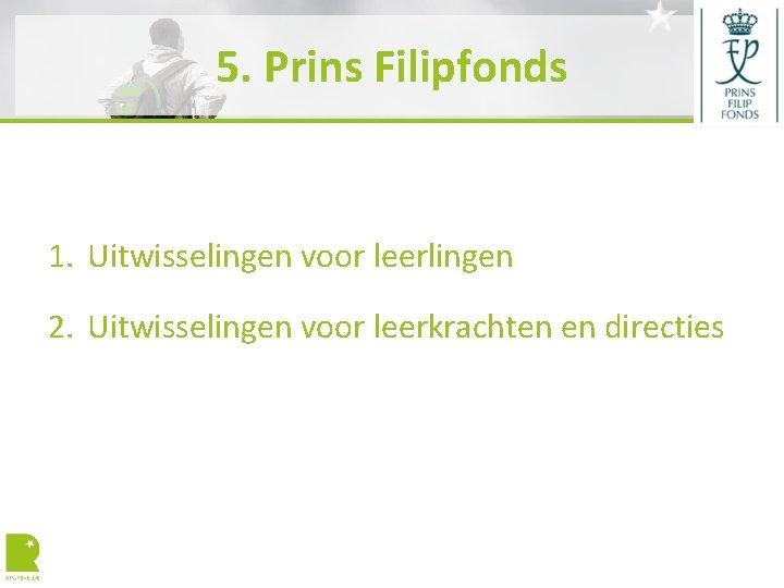 5. Prins Filipfonds 1. Uitwisselingen voor leerlingen 2. Uitwisselingen voor leerkrachten en directies