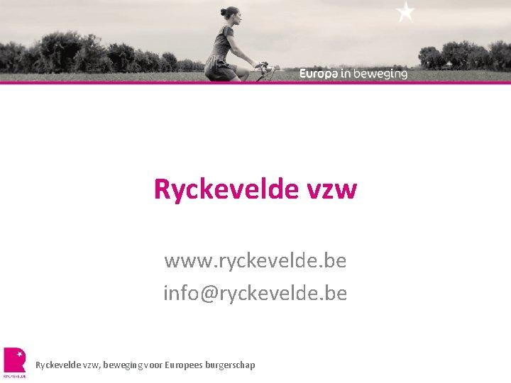 Ryckevelde vzw www. ryckevelde. be info@ryckevelde. be Ryckevelde vzw, beweging voor Europees burgerschap