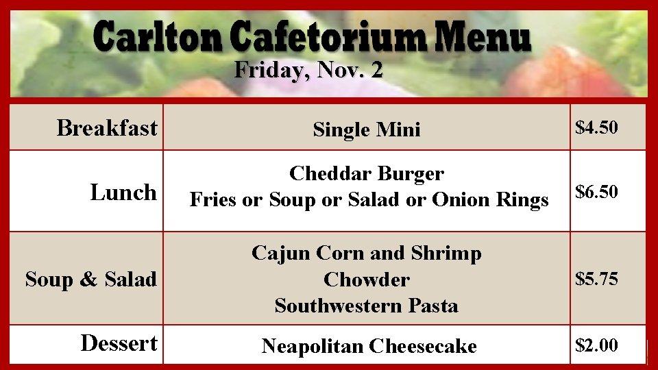 Friday, Nov. 2 Breakfast Single Mini $4. 50 Cheddar Burger Fries or Soup or