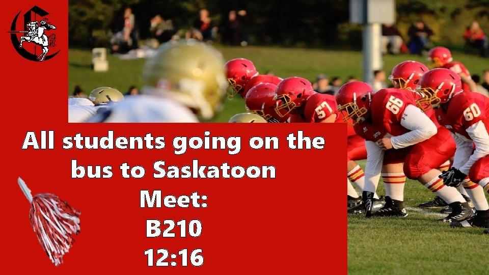 All students going on the bus to Saskatoon Meet: B 210 12: 16