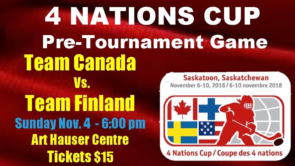 4 NATIONS CUP Pre-Tournament Game Team Canada Vs. Team Finland Sunday Nov. 4 -