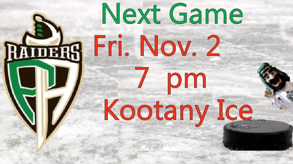 Next Game Fri. Nov. 2 7 pm Kootany Ice