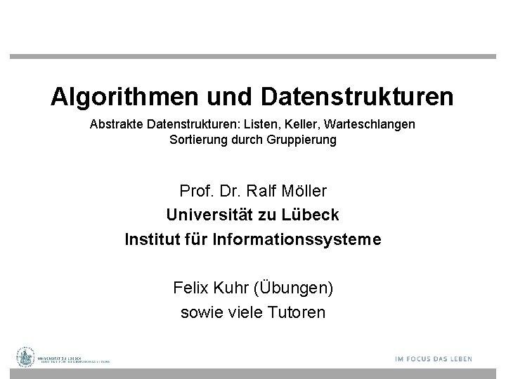 Algorithmen und Datenstrukturen Abstrakte Datenstrukturen: Listen, Keller, Warteschlangen Sortierung durch Gruppierung Prof. Dr. Ralf