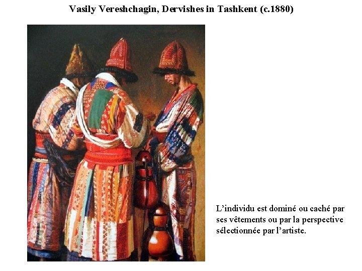Vasily Vereshchagin, Dervishes in Tashkent (c. 1880) L'individu est dominé ou caché par ses