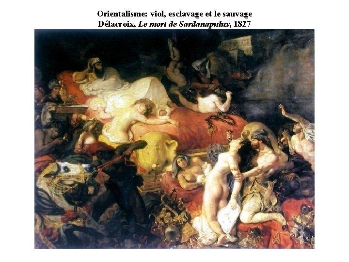 Orientalisme: viol, esclavage et le sauvage Délacroix, Le mort de Sardanapulus, 1827