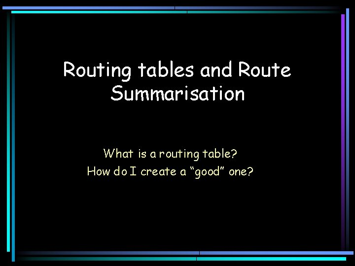 Routing tables and Route Summarisation What is a routing table? How do I create