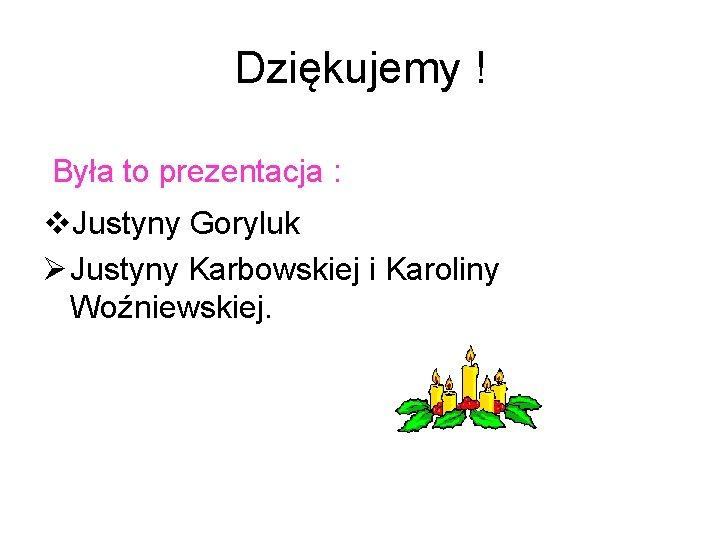 Dziękujemy ! Była to prezentacja : v. Justyny Goryluk Ø Justyny Karbowskiej i Karoliny
