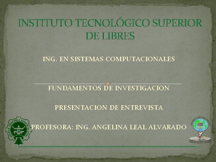 INSTITUTO TECNOLÓGICO SUPERIOR DE LIBRES ING. EN SISTEMAS COMPUTACIONALES FUNDAMENTOS DE INVESTIGACION PRESENTACION DE