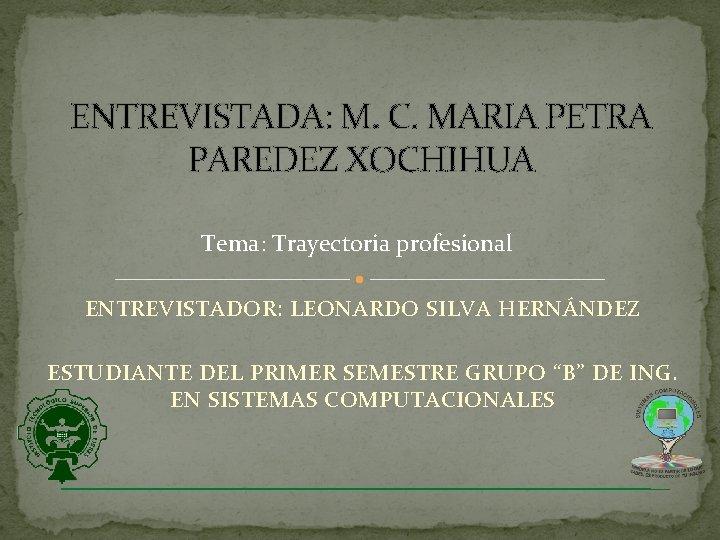 ENTREVISTADA: M. C. MARIA PETRA PAREDEZ XOCHIHUA Tema: Trayectoria profesional ENTREVISTADOR: LEONARDO SILVA HERNÁNDEZ