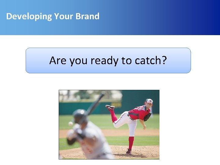 Developing Your Brand Are you ready to catch?