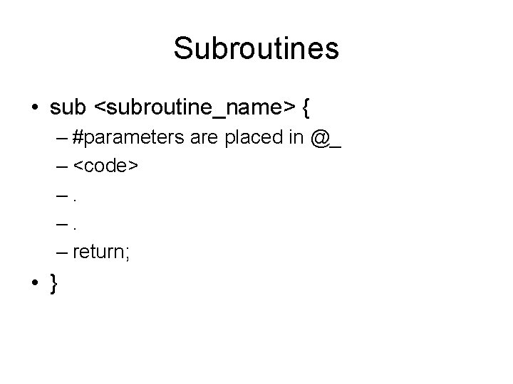 Subroutines • sub <subroutine_name> { – #parameters are placed in @_ – <code> –.