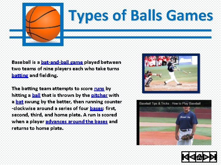 Types of Balls Games Baseball is a bat-and-ball game played between two teams of