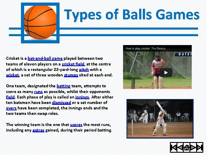 Types of Balls Games Cricket is a bat-and-ball game played between two teams of