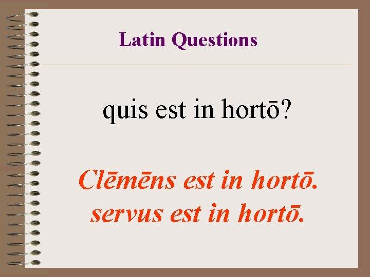 Latin Questions quis est in hortō? Clēmēns est in hortō. servus est in hortō.