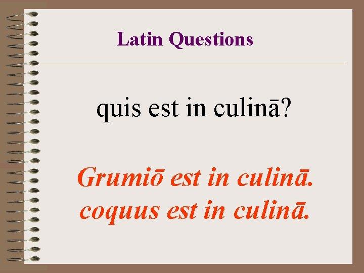Latin Questions quis est in culinā? Grumiō est in culinā. coquus est in culinā.