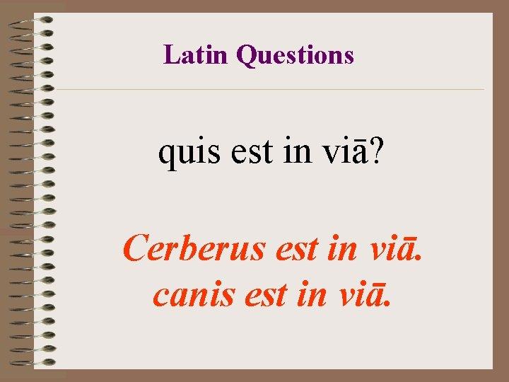 Latin Questions quis est in viā? Cerberus est in viā. canis est in viā.