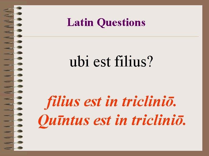 Latin Questions ubi est filius? filius est in tricliniō. Quīntus est in tricliniō.