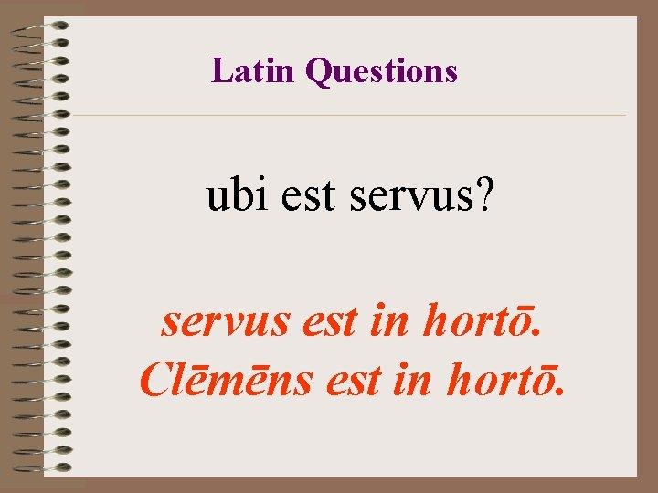 Latin Questions ubi est servus? servus est in hortō. Clēmēns est in hortō.