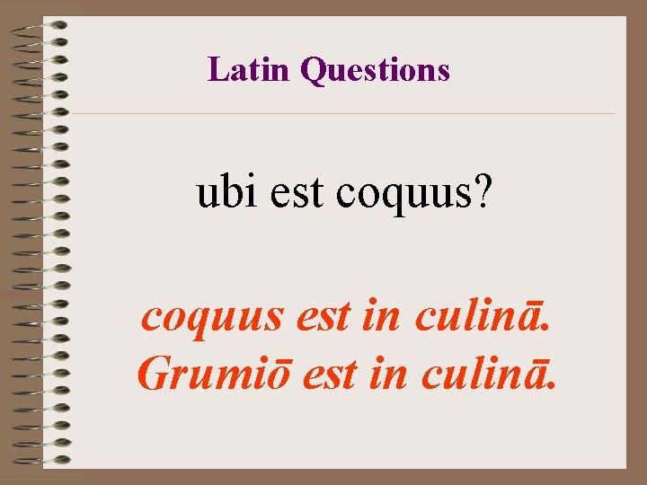Latin Questions ubi est coquus? coquus est in culinā. Grumiō est in culinā.