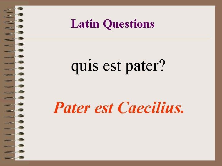 Latin Questions quis est pater? Pater est Caecilius.
