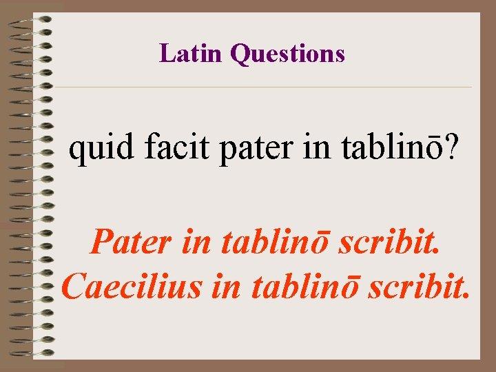 Latin Questions quid facit pater in tablinō? Pater in tablinō scribit. Caecilius in tablinō