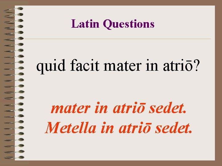 Latin Questions quid facit mater in atriō? mater in atriō sedet. Metella in atriō