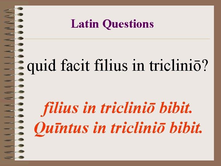 Latin Questions quid facit filius in tricliniō? filius in tricliniō bibit. Quīntus in tricliniō