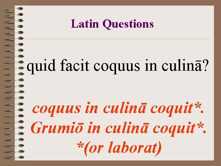 Latin Questions quid facit coquus in culinā? coquus in culinā coquit*. Grumiō in culinā