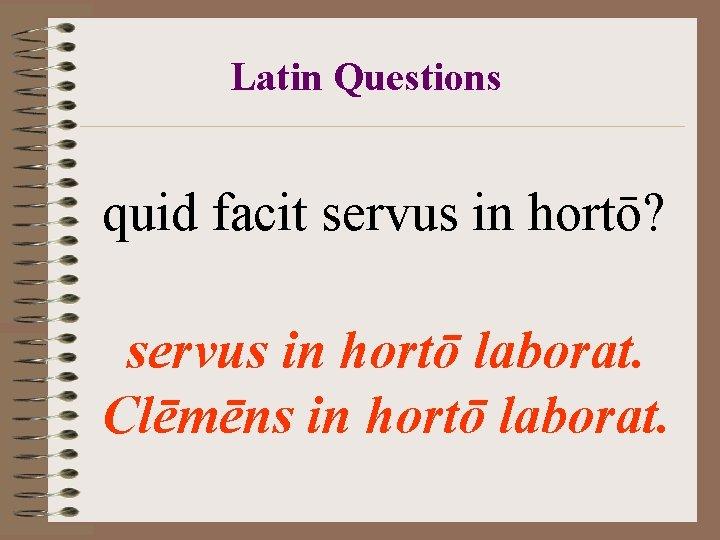 Latin Questions quid facit servus in hortō? servus in hortō laborat. Clēmēns in hortō