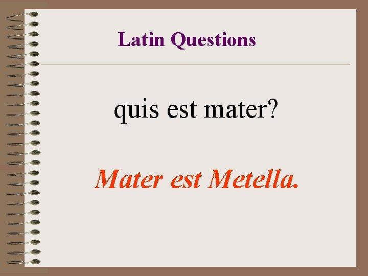 Latin Questions quis est mater? Mater est Metella.