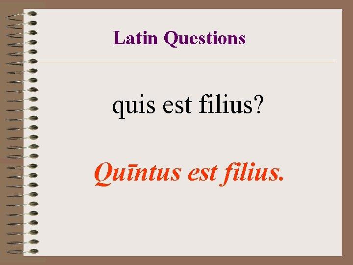 Latin Questions quis est filius? Quīntus est filius.