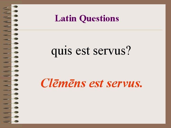 Latin Questions quis est servus? Clēmēns est servus.