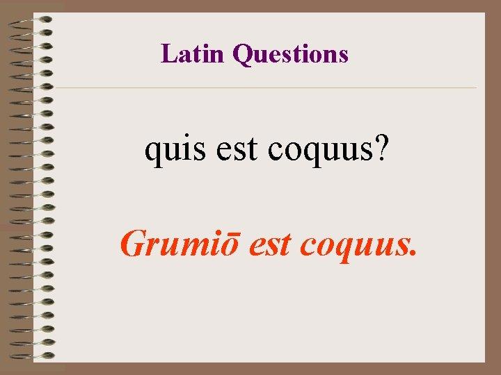 Latin Questions quis est coquus? Grumiō est coquus.