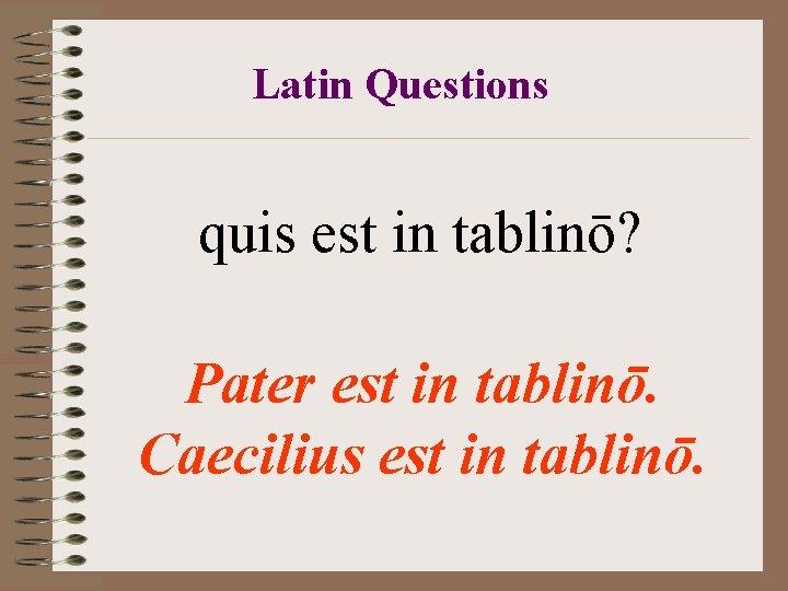 Latin Questions quis est in tablinō? Pater est in tablinō. Caecilius est in tablinō.