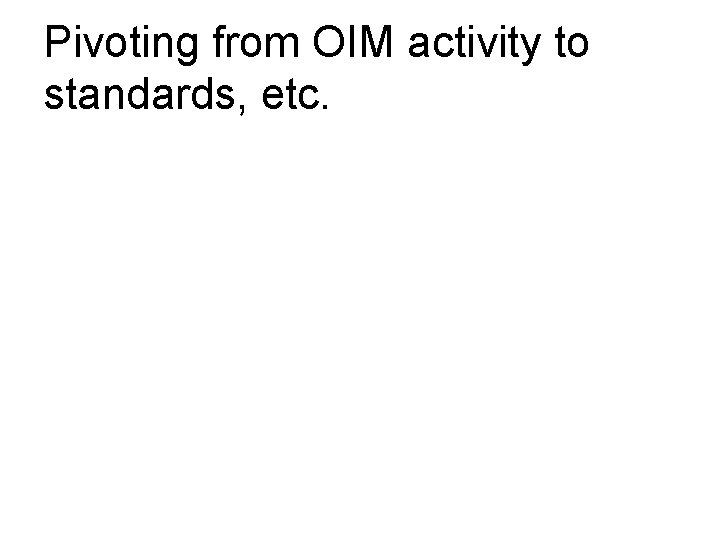 Pivoting from OIM activity to standards, etc.