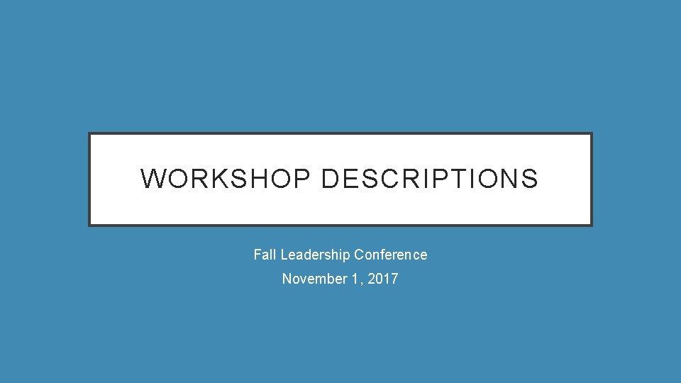 WORKSHOP DESCRIPTIONS Fall Leadership Conference November 1, 2017